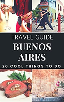 Buenos Aires 2018 : 20 Cool Things to do during your Trip to Buenos Aires: Top 20 Local Places You Can't Miss! (Travel Guide Buenos Aires - Argentina ) (English Edition)