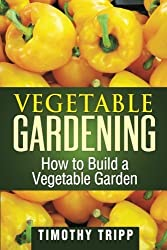 Vegetable Gardening: How to Build a Vegetable Garden by Timothy Tripp (2013-06-21)
