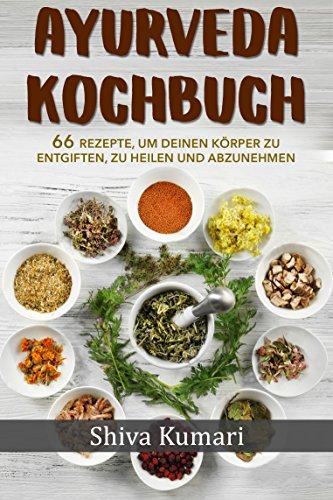 Ayurveda: Ayurveda Kochbuch - 66 Rezepte, um deinen Körper zu entgiften, zu heilen und abzunehmen! (Ayurveda Buch kochen für jeden Tag, Küche zum Abnehmen)