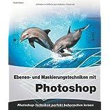Das große Buch: Ebenen- und Maskierungstechniken mit Photoshop