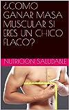 ¿COMO GANAR MASA MUSCULAR SI ERES UN CHICO FLACO? (Spanish Edition)