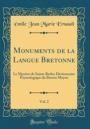 Monuments de la Langue Bretonne, Vol. 2: Le Mystère de Sainte Barbe; Dictionnaire Étymologique Du Breton Moyen (Classic Reprint) par Emile Jean Marie Ernault