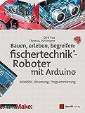 Bauen, erleben, begreifen: fischertechnik®-Roboter mit Arduino: Modelle, Steuerung, Programmierung (Edition Make)