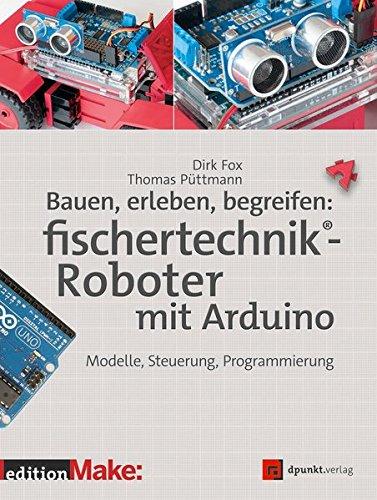 Bauen, erleben, begreifen: fischertechnik®-Roboter mit Arduino: Modelle, Steuerung, Programmierung (Edition Make) (Thomas-modell)