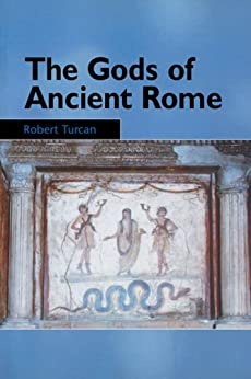 The Gods of Ancient Rome: Religion in Everyday Life from Archaic to Imperial Times by [Turcan, Robert]