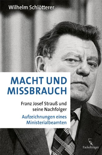 Buch: Macht und Missbrauch: Franz Josef Strauß und seine Nachfolger. Aufzeichnungen eines Ministerialbeamten von Wilhelm Schlötterer