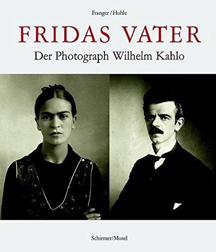 Fridas Vater: Der Photograph Wilhelm Kahlo