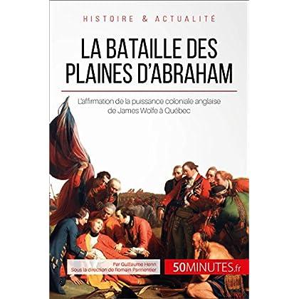 La bataille des plaines d'Abraham: L'affirmation de la puissance coloniale anglaise de James Wolfe à Québec (Grandes Batailles t. 25)
