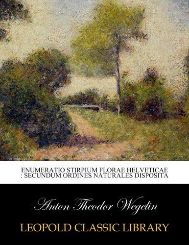Enumeratio stirpium florae Helveticae : secundum ordines naturales disposita por Anton Theodor Wegelin