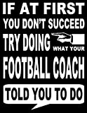If At First You Don't Succeed Try Doing What Your Football Coach Told You To Do: 2019-2020 Youth Coaching Notebook, Blank Field Pages, Calendar, Game Statistics, Roster