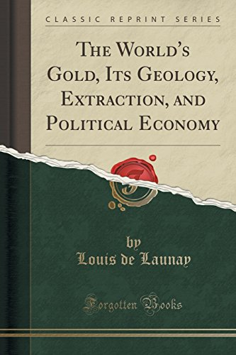 The World's Gold, Its Geology, Extraction, and Political Economy (Classic Reprint)