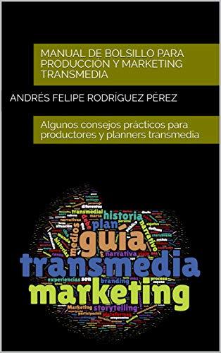 Manual de bolsillo para producción y marketing transmedia: Algunos consejos prácticos para productores y planners transmedia