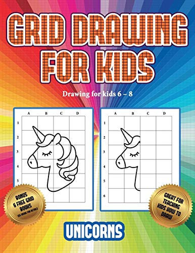 Drawing for kids 6 - 8 (Grid drawing for kids - Unicorns): This book teaches kids how to draw using grids