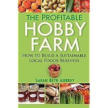 The Profitable Hobby Farm, How to Build a Sustainable Local Foods Business by Sarah Beth Aubrey (2010-01-01)