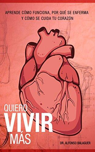 Quiero vivir más: Aprende cómo funciona, por qué se enferma y cómo se cuida tu corazón por Dr. Alfonso Balaguer
