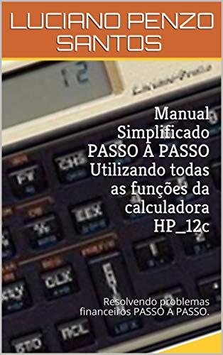 Manual Simplificado PASSO A PASSO Utilizando todas as funções da calculadora HP_12c: Resolvendo problemas financeiros PASSO A PASSO. (Manual Simplificado HP12c Livro 1) (Portuguese Edition)