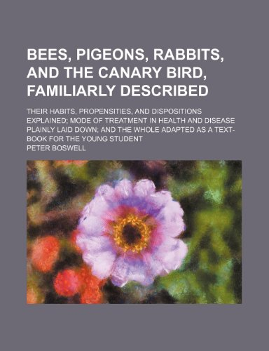 Bees, pigeons, rabbits, and the canary bird, familiarly described; their habits, propensities, and dispositions explained mode of treatment in health ... adapted as a text-book for the young student