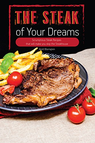 The Steak of Your Dreams: Scrumptious Steak Recipes that will make you skip the Steakhouse (English...