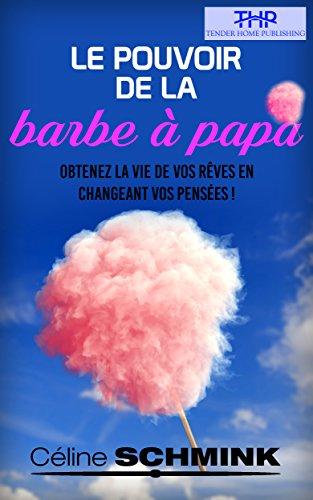 Le Pouvoir de la Barbe à papa: Obtenez la vie de vos rêves en changeant vos pensées
