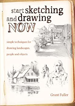 Start Sketching & Drawing Now: Simple techniques for drawing landscapes, people and objects par [Fuller, Grant]