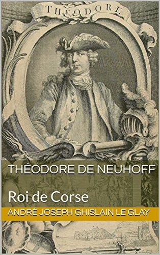 Théodore de Neuhoff: Roi de Corse par André Joseph Ghislain Le Glay