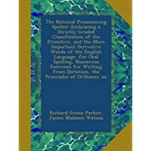The National Pronouncing Speller: Embracing a Strictly Graded Classification of the Primitive, and the More Important Derivative Words of the English ... from Dictation, the Principles of Orthoepy an