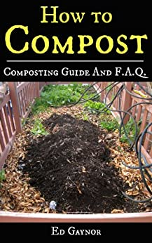How To Compost, Complete Composting Guide With F.A.Q. includes Vermicomposting & Bokashi Compost: Composting Made Easy, Step By Step (English Edition) von [Gaynor, Ed]