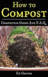 How To Compost, Complete Composting Guide With F.A.Q. includes Vermicomposting & Bokashi Compost: Composting Made Easy, Step By Step (English Edition)