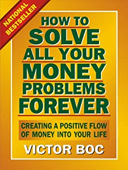 How to Solve All Your Money Problems Forever: Creating a Positive Flow of Money Into Your Life by [Boc, Victor]