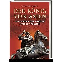 Der König von Asien: Alexander der Große erobert Persien