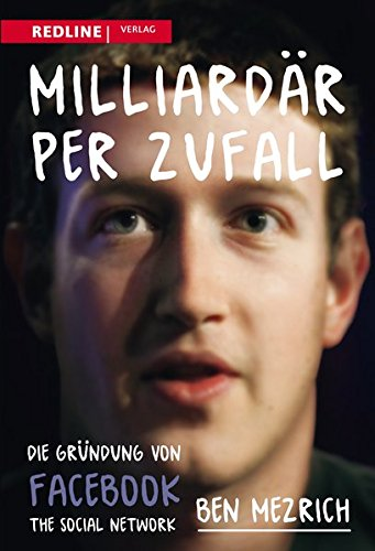 Milliardär per Zufall: Die Gründung Von Facebook – Eine Geschichte Über Sex, Geld, Freundschaft Und Betrug