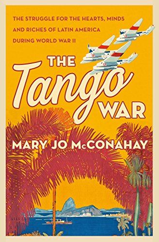 The Tango War: The Struggle for the Hearts, Minds and Riches of Latin America During World War II (English Edition) -