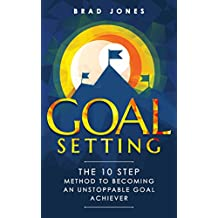Goal Setting: The 10 Step Method To Becoming An Unstoppable Goal Achiever (Goals, Habits, Goal Setting) (English Edition)
