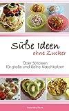 Süße Ideen ohne Zucker: Über 50 Ideen für große und kleine Naschkatzen von Veronika Pichl