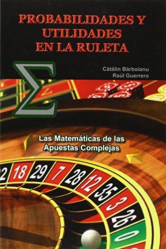 PROBABILIDADES Y UTILIDADES EN LA RULETA: Las Matemáticas de las Apuestas Complejas: Las Matematicas De Las Apuestas Complejas por Catalin Barboianu, Raúl Guerrero