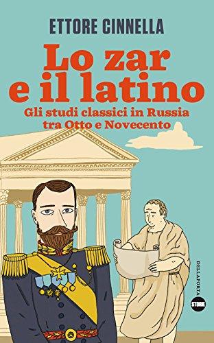 scaricare ebook gratis Lo zar e il latino. Gli studi classici in Russia tra Otto e Novecento PDF Epub