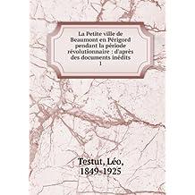 La Petite ville de Beaumont en Périgord pendant la période révolutionnaire : d'après des documents inédits. 1