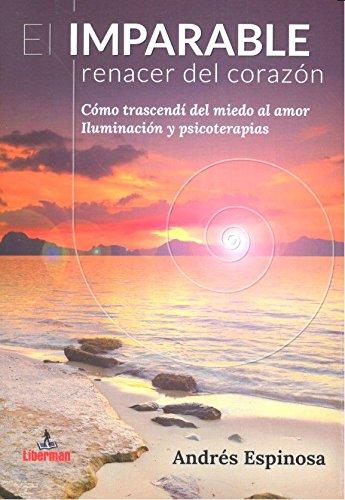 El IMPARABLE RENACER DEL CORAZÓN: Cómo trascendí del miedo al amor. Iluminación y psicoterapias.