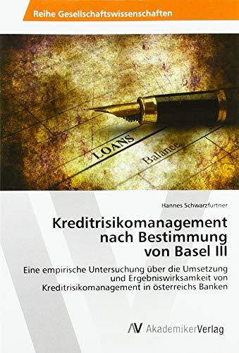 Kreditrisikomanagement nach Bestimmung von Basel III: Eine empirische Untersuchung über die Umsetzung und Ergebniswirksamkeit von Kreditrisikomanagement in österreichs Banken