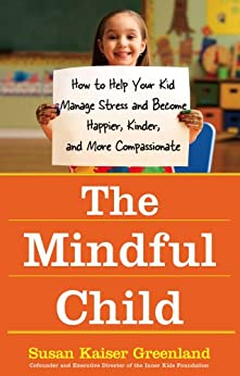 The Mindful Child: How to Help Your Kid Manage Stress and Become Happier, Kinder, and More Compassionate (English Edition) de [Greenland, Susan K.]