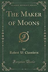The Maker of Moons (Classic Reprint) by Robert W. Chambers (2015-09-27)