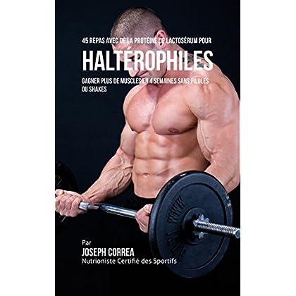 45 Repas Avec de la Protéine de Lactosérum pour Haltérophiles: Gagner Plus de Muscles en 4 Semaines sans Pilules ou Shakes