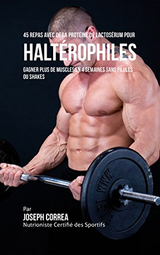 45 Repas Avec de la Protéine de Lactosérum pour Haltérophiles: Gagner Plus de Muscles en 4 Semaines sans Pilules ou Shakes par Joseph Correa (Nutritionniste Certifié des Sportifs)
