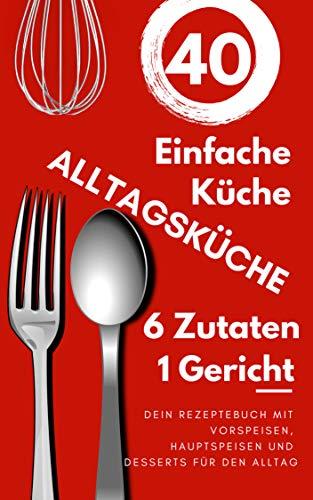 Einfache Küche: ALLTAGSKÜCHE, Dein Rezeptebuch mit Vorspeisen, Hauptspeisen und Desserts für den Alltag,  Aus 6 zutaten 1 Gericht