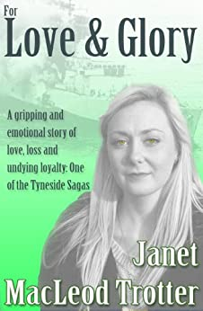FOR LOVE & GLORY: A gripping and emotional story of love, loss and undying loyalty (Tyneside Sagas Book 6) by [Trotter, Janet MacLeod ]