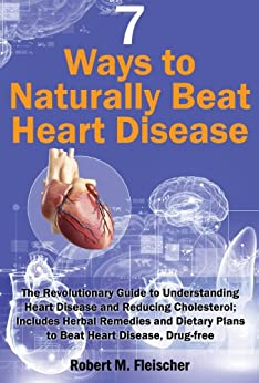7 Ways to Naturally Beat Heart Disease: The Revolutionary Guide to Understanding Heart Disease and Reducing Cholesterol; Includes Herbal Remedies and Dietary ... Heart Disease, Drug-free (English Edition) par [Fleischer, Robert M]