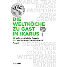 Die Weltköche zu Gast im Ikarus: 62 außergewöhnliche Rezepte und wegweisende Chefs im Portrait: Band 3