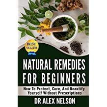 Natural Remedies For Beginners: How To Protect, Cure And Beautify Yourself Without Prescriptions (Herbal Remedies, Natural Antibiotics, Honey, Diet, Natural ... Stress, Natural Healing) (English Edition)