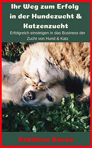 Ihr Weg zum Erfolg in der Hundezucht & Katzenzucht: Erfolgreich einsteigen in das Business der Zucht von Hund & Katz (Erstes Taschenbuch 1) (Pet Verkauf)