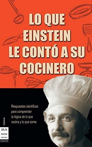 Lo que einstein le contó a su cocinero: Respuestas científicas para comprender la lógica de lo que cocina y lo que come (Ciencia Ma Non Troppo) width=